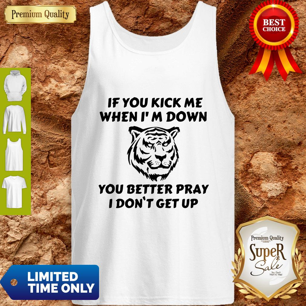 Top If You Kick Me When I Am Down You Better Pray I Don't Get Up Tiger Tank Top