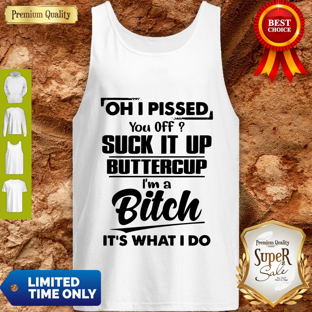 Good Oh I Pissed You Off Suck It Up Buttercup I'm A Bitch It's What I Do Tank Top