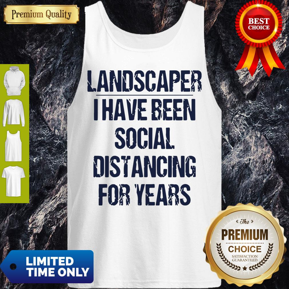 Top Landscaper I Have Been Social Distancing For Years Tank Top