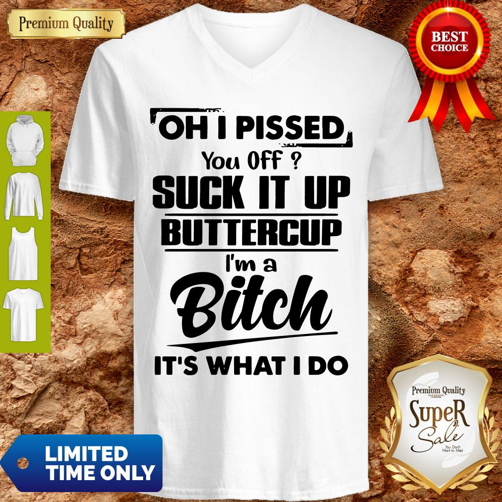 Good Oh I Pissed You Off Suck It Up Buttercup I'm A Bitch It's What I Do V-neck