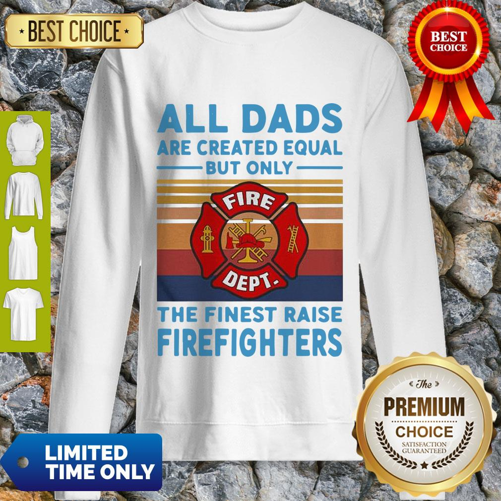 Nice All Dads Are Created Equal But Only The Finest Raise Firefighters Vintage Sweatshirt