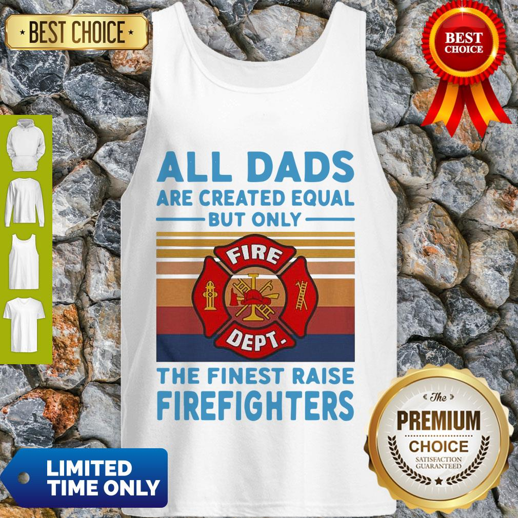 Nice All Dads Are Created Equal But Only The Finest Raise Firefighters Vintage Tank Top
