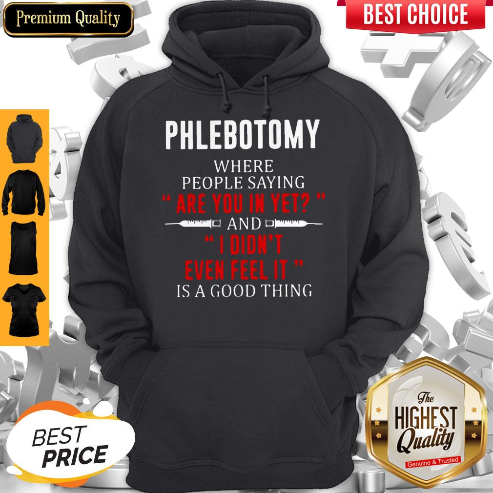 Phlebotomy Where People Saying Are You In Yet And I Didn't Even Feel It Is A Good Thing Hoodie