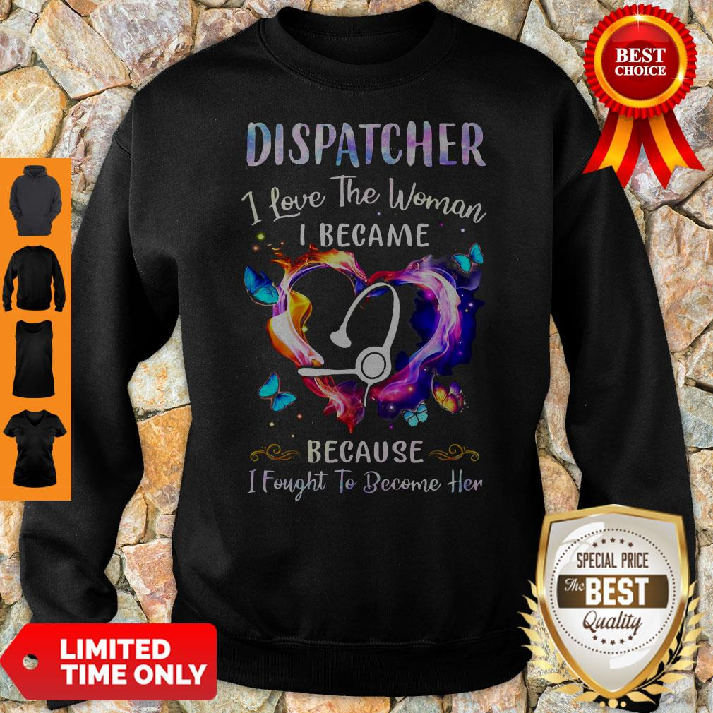 Nice Nurse Dispatcher I Love The Woman I Became Because Fought To Become Her Sweatshirt