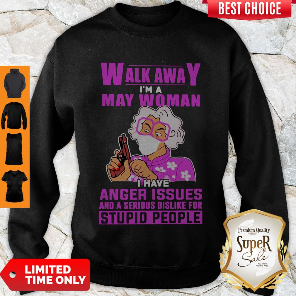 Nice Walk Awa I Am A May Woman I Have Anger Issues And A Serious Dislike For Stupid People Sweatshirt