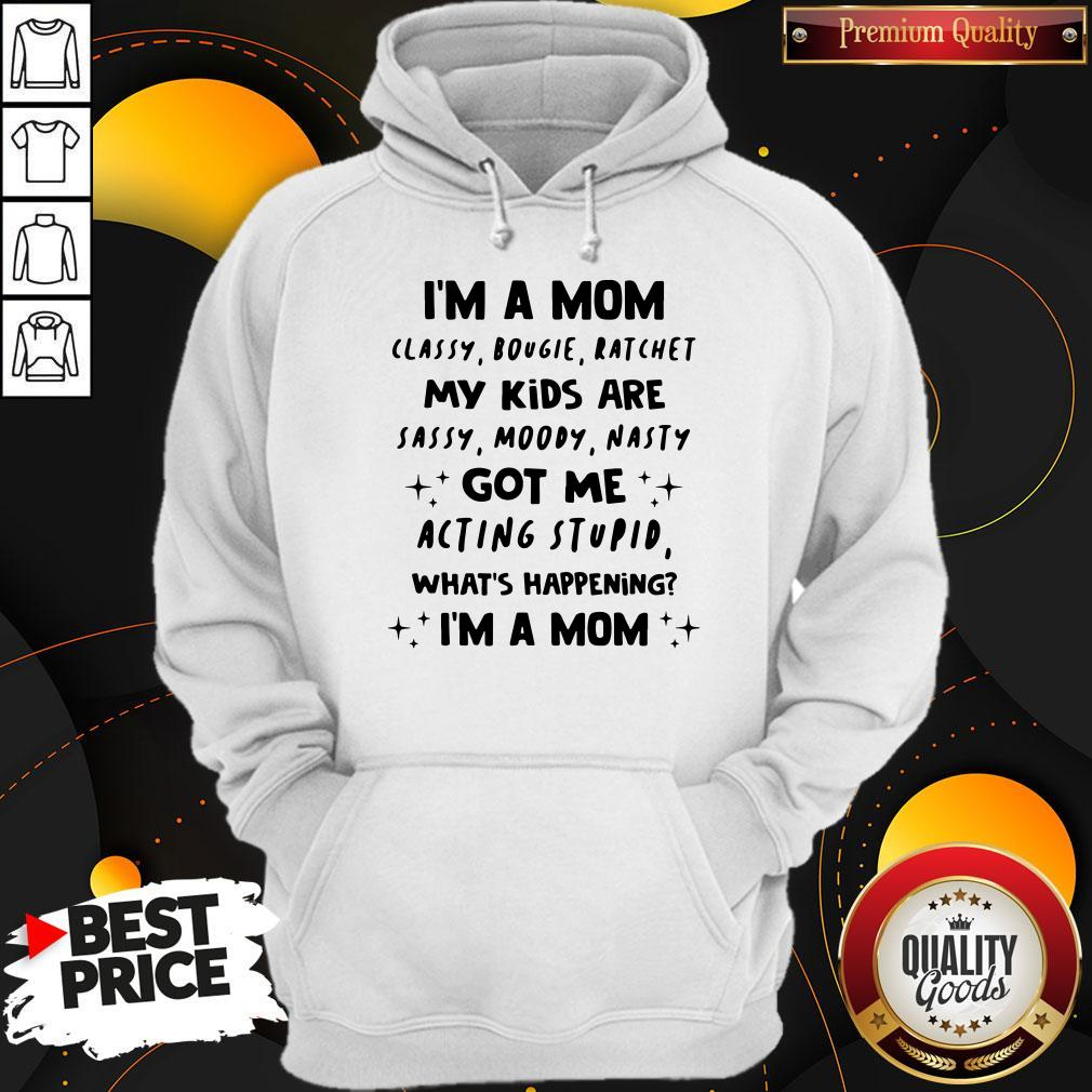 Top I'm A Mom Classy Bougie Ratchet My Kids Are Sassy Moody Nasty Got Me Acting Stupid What's Happening I'm A Mom Hoodie