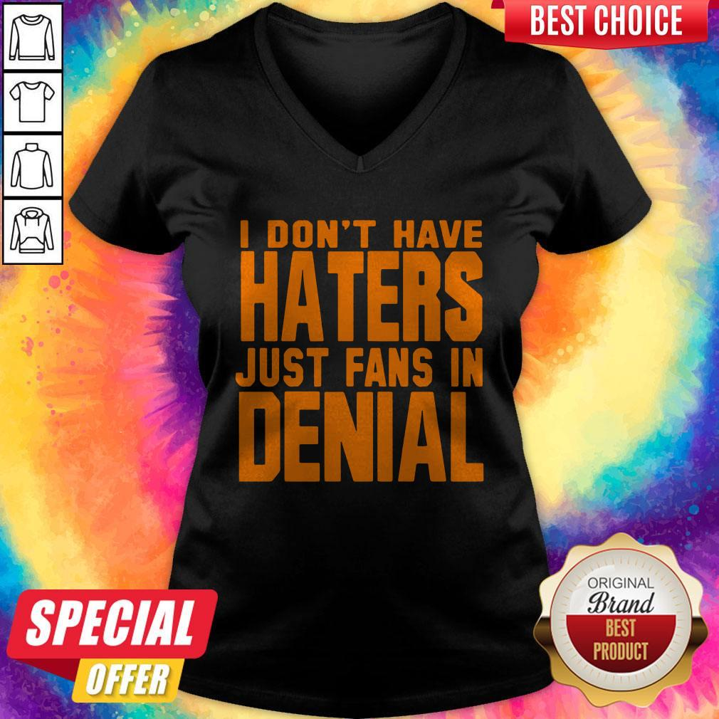 Good I Don't Have Haters Just Fans In Denial V-neck