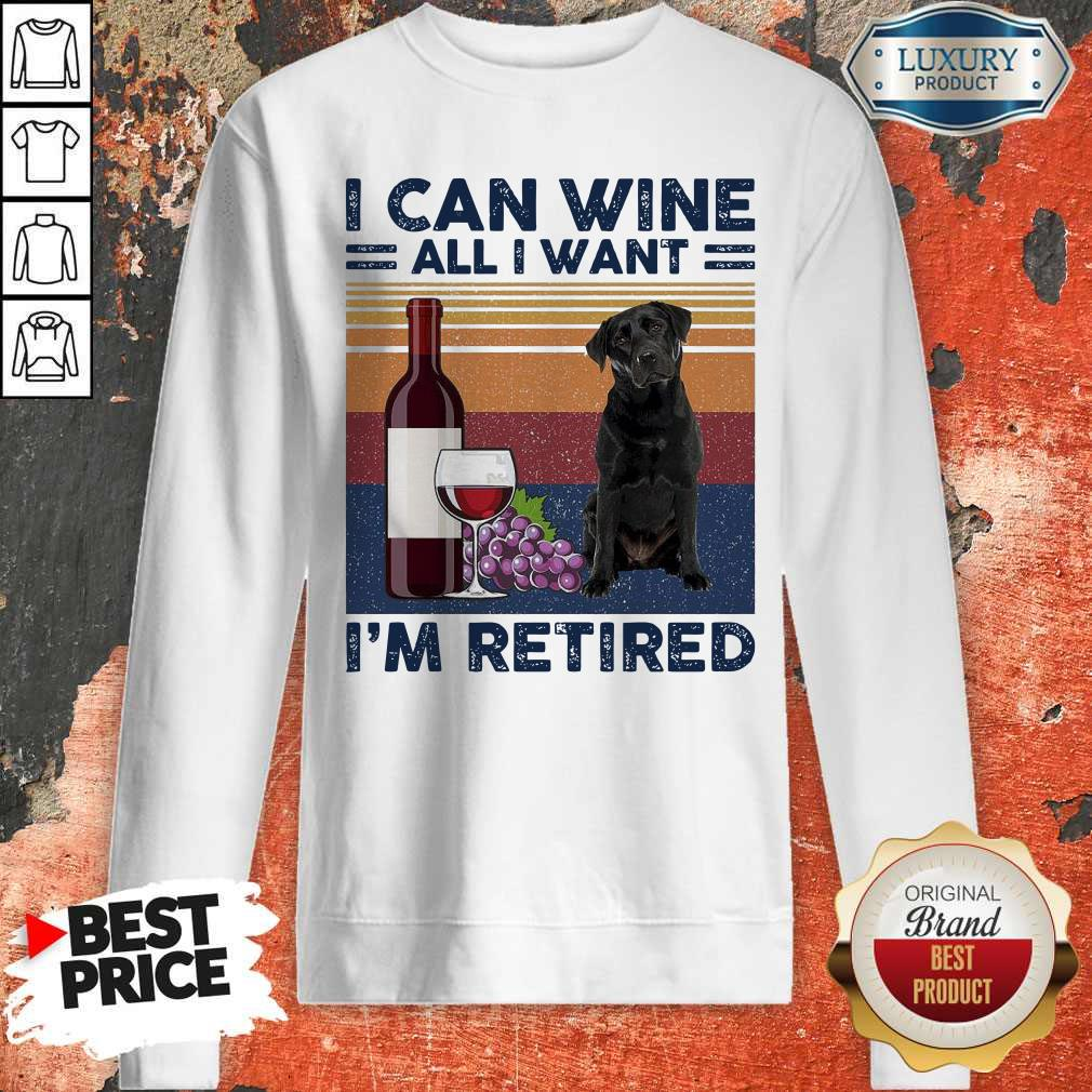 Good Labrador Retriever I Can Wine All I Want I'm Retired Vintage Sweatshirt