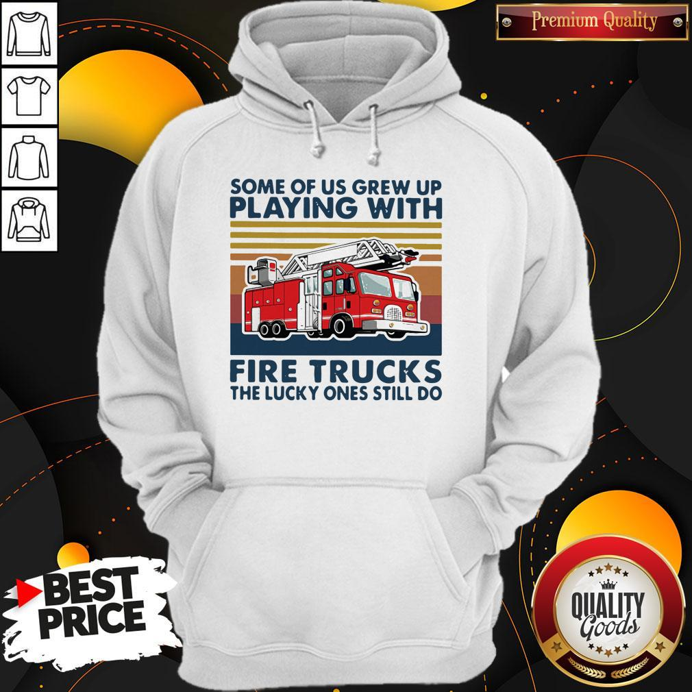 Official Some Of Us Grew Up Playing With Fire Trucks The Lucky Ones Still Do Vintage Hoodie