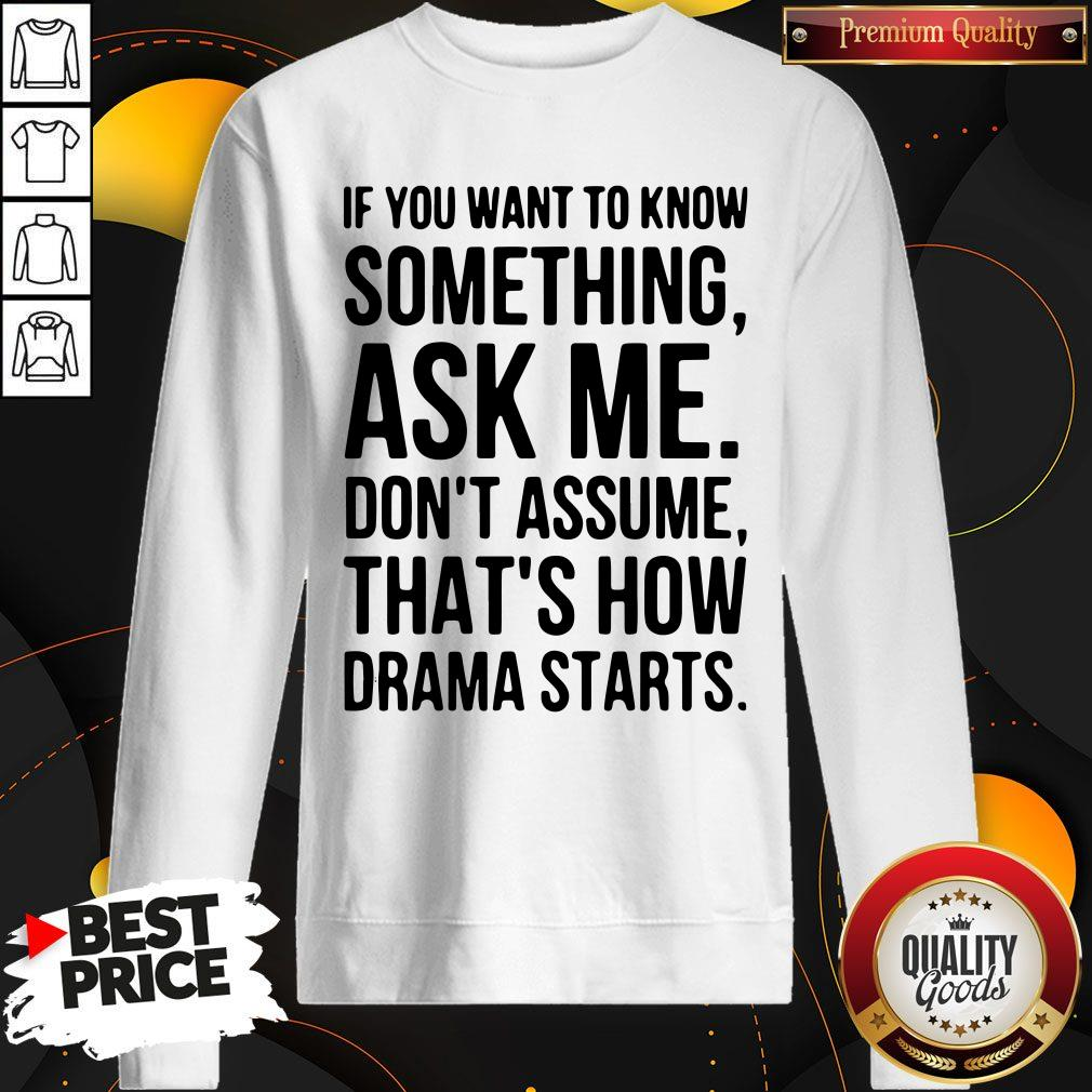 Original If You Want To Know Something Ask Me Don't Assume That's How Drama Starts Sweatshirt