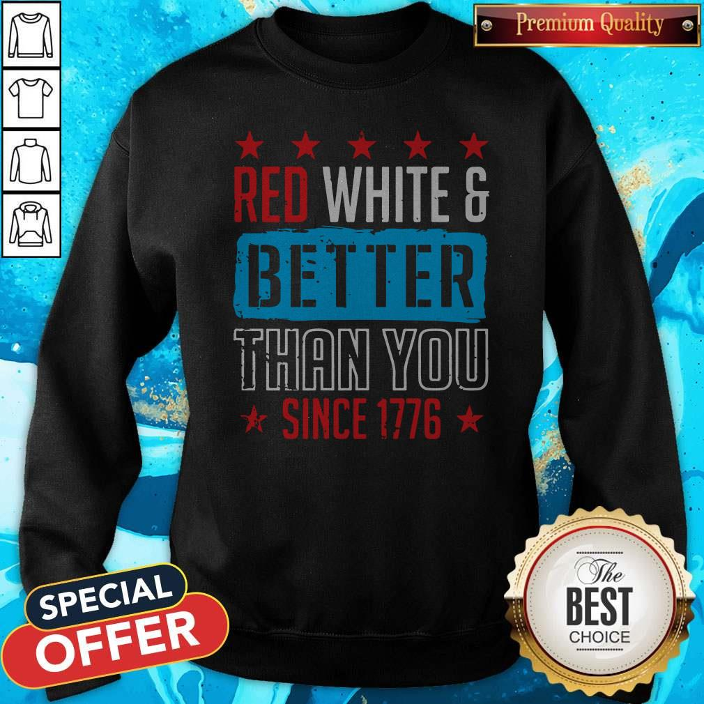 Original Red White And Better Than You Since 1776 Sweatshirt