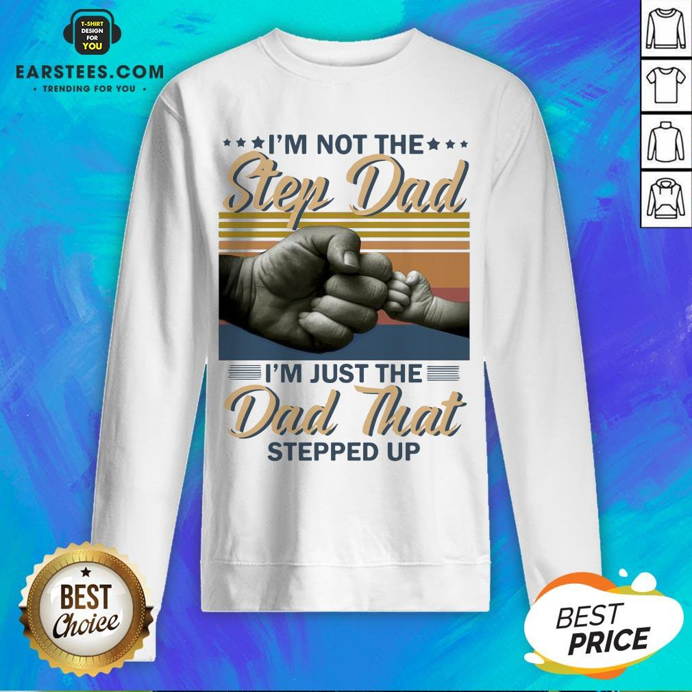 Original I'm Not The Step Dad I'm Just The Dad That Stepped Up Happy Fathers Day Vintage Sweatshirt- Design By Earstees.com