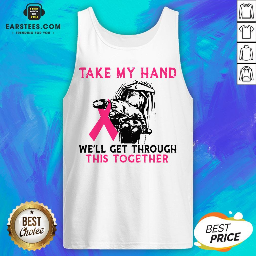 Funny Breast Cancer Take My Hand We'll Get Through This Together Tank Top- Design By Eerstees.com