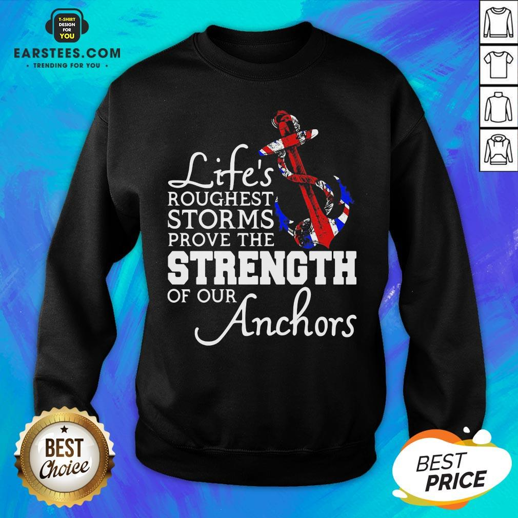 Good Life's Roughest Storm Prove The Strength Of Our Anchors Quote Sweatshirt - Design By Earstees.com
