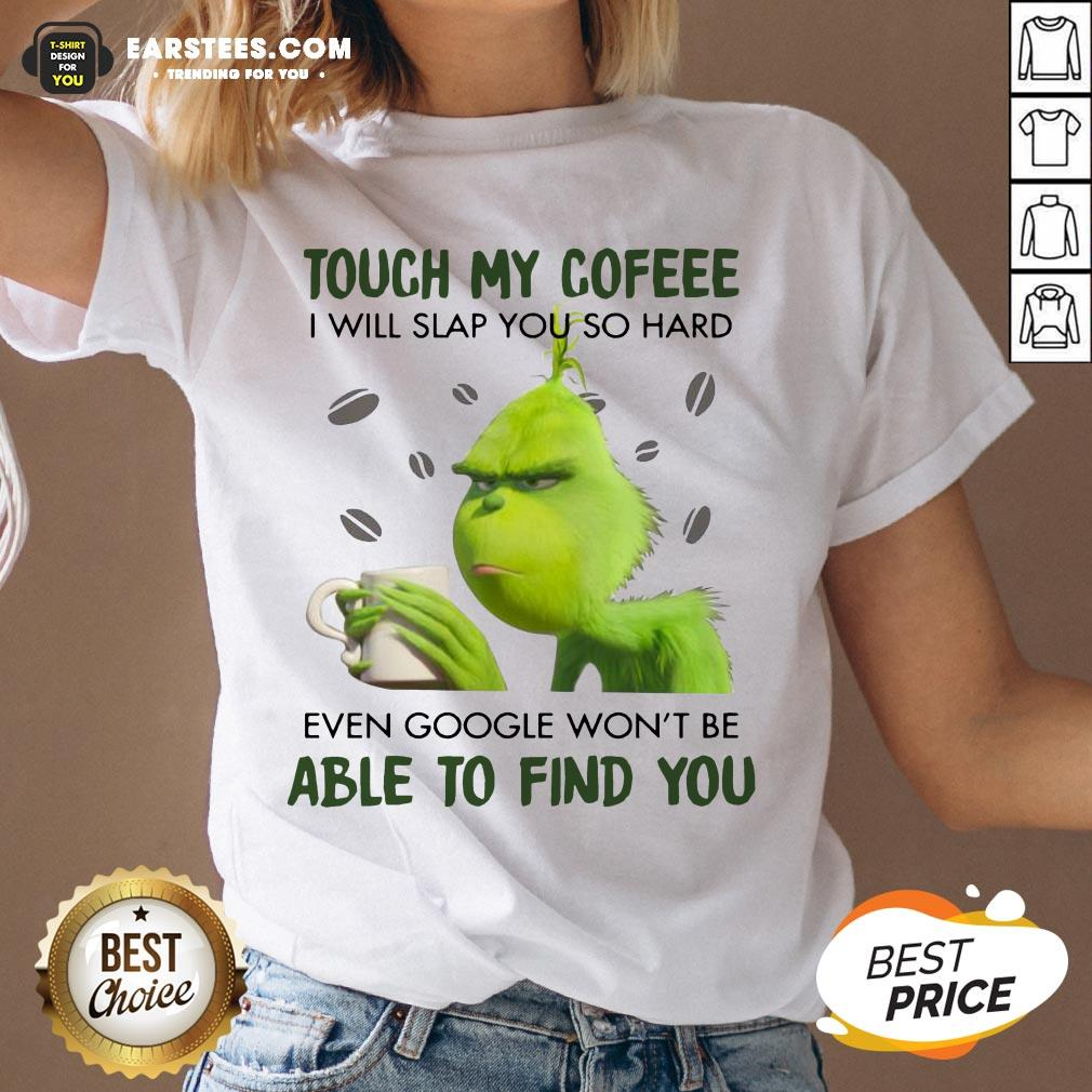 Hot Touch My Coffee I Will Slap You So Hand Even Google Won't Be Able To Find You ShirtHot Touch My Coffee I Will Slap You So Hand Even Google Won't Be Able To Find You V-neck - Design By Earstees.com