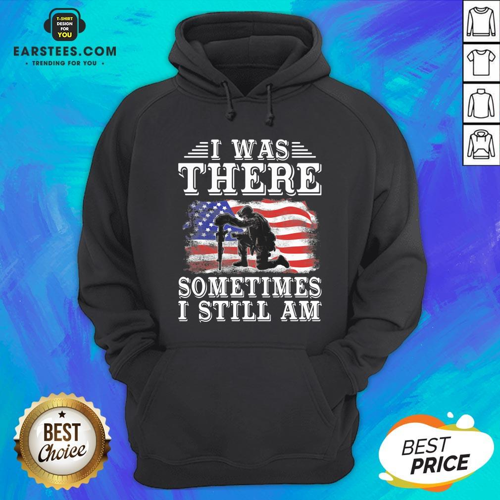 I Was There Sometimes Still Am Veteran American Flag Hoodie - Design By Earstees.com