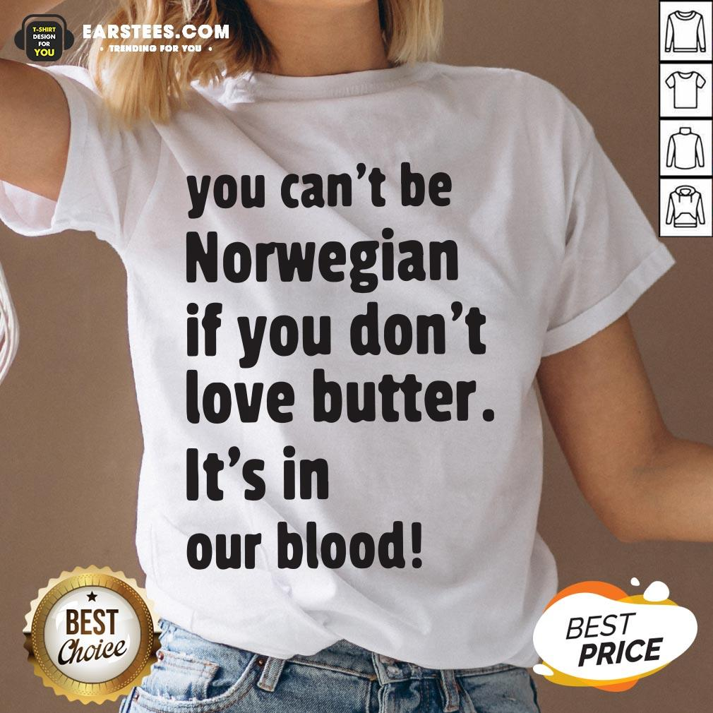 Official You Can't Be Norwegian If You Don't Love Butter It's In Our Blood V-neck - Design By Earstees.com