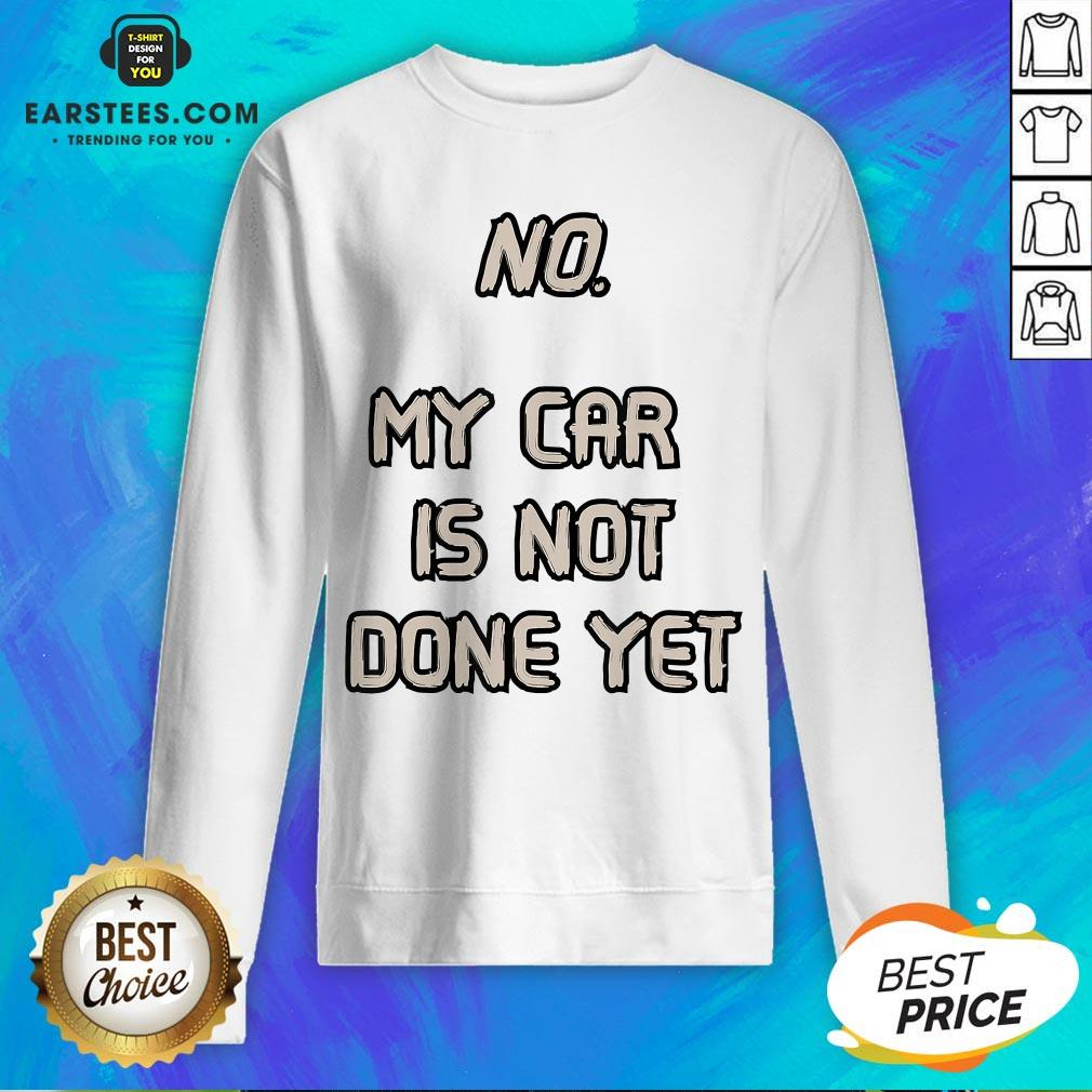 Pretty No My Car Is Not Done Yet  Sweatshirt - Design By Earstees.com