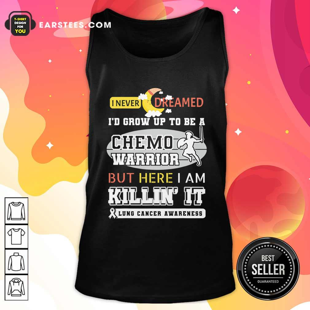 I Never Dreamed I'd Grow Up To Be A Chemo Warrior But Here I Am Killin It Lung Cancer Awareness Tank Top - Design By Earstees.com