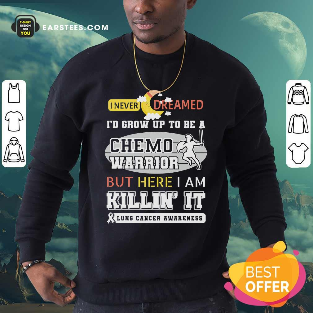 I Never Dreamed I'd Grow Up To Be A Chemo Warrior But Here I Am Killin It Lung Cancer Awareness Sweatshirt - Design By Earstees.com