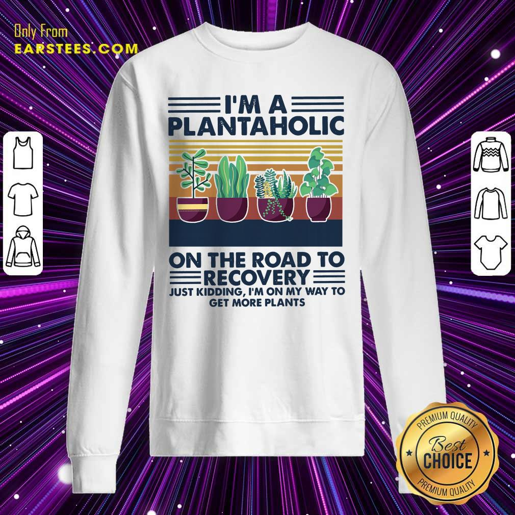 Im A Plantaholic On The Road To Recovery Just Kidding Im On My Way To Get More Plants Vintage Sweatshirt - Design By Earstees.com