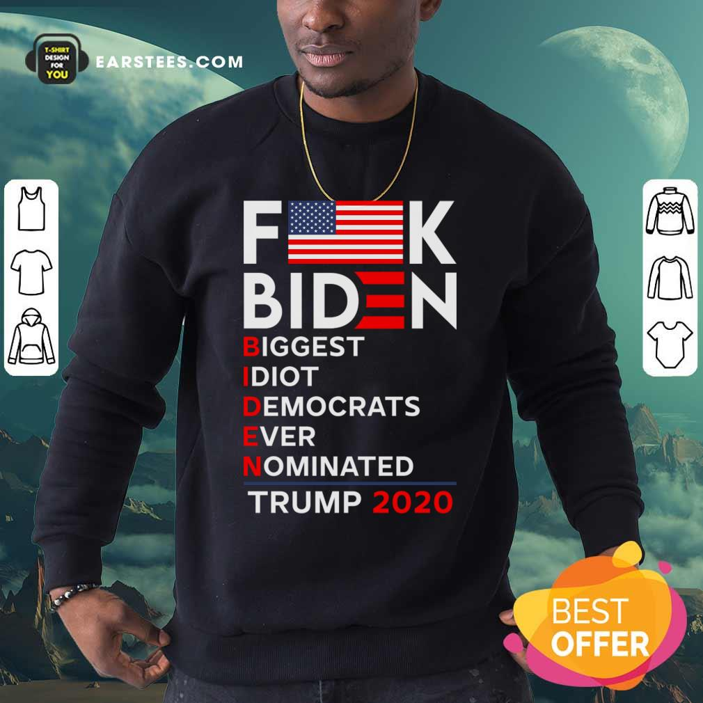 Fuck Biden Biggest Idiot Democrats Ever Nominated Trump 2020 Sweatshirt - Design By Earstees.com