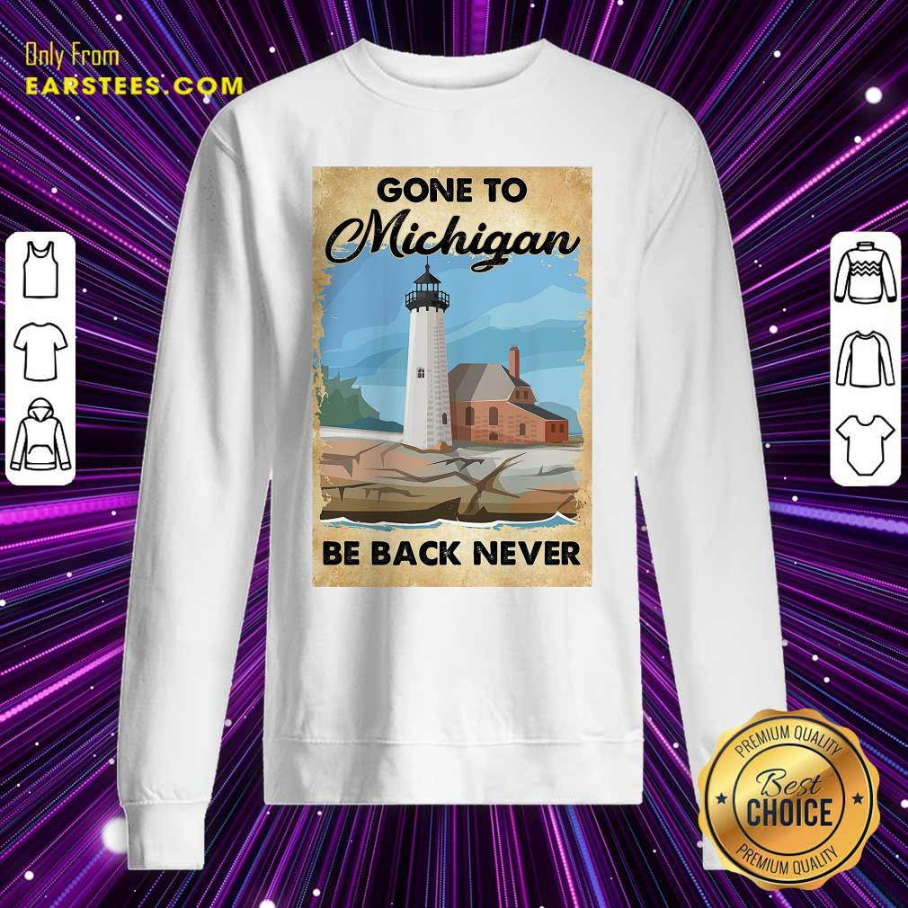 Gone To Michigan Be Back Never Sweatshirt - Design By Earstees.com
