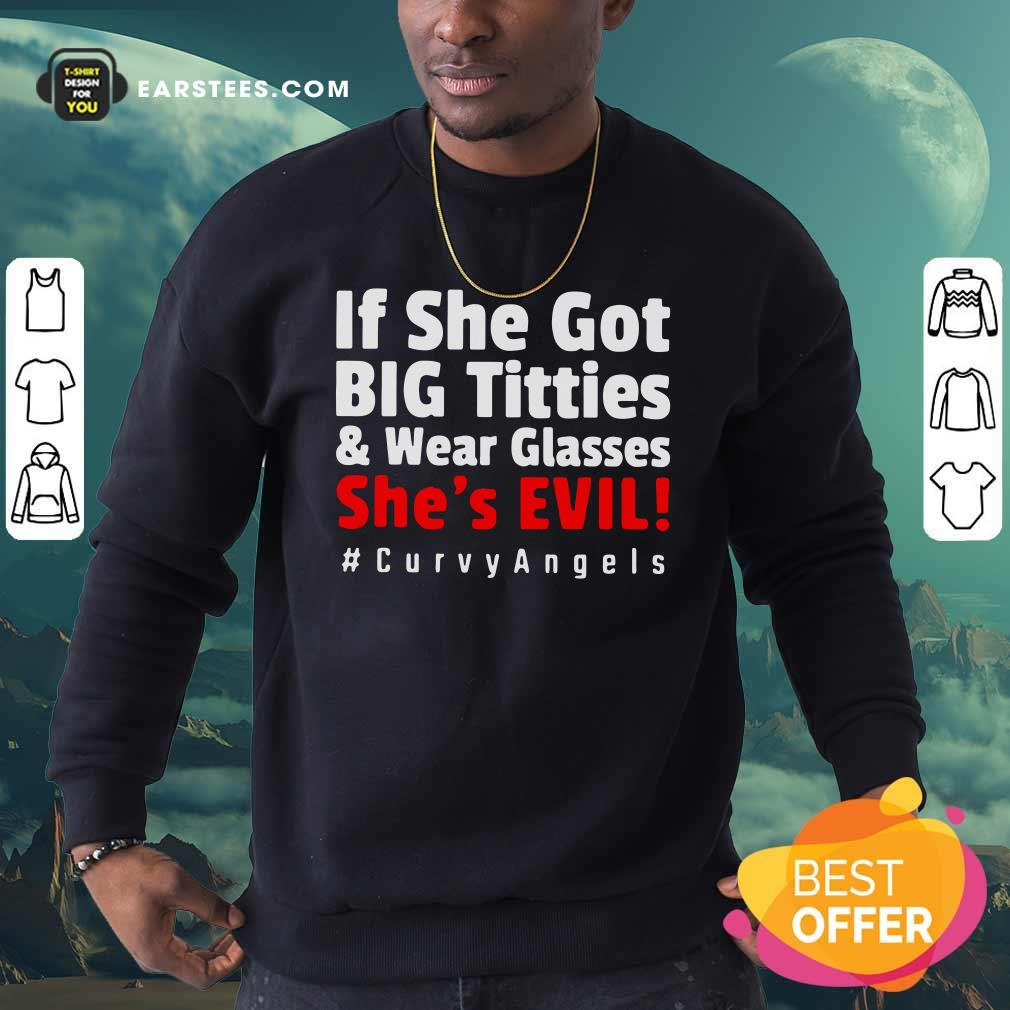 If She Got Big Titties And Wear Glasses She's Evil Curvyangels Sweatshirt - Design By Earstees.com