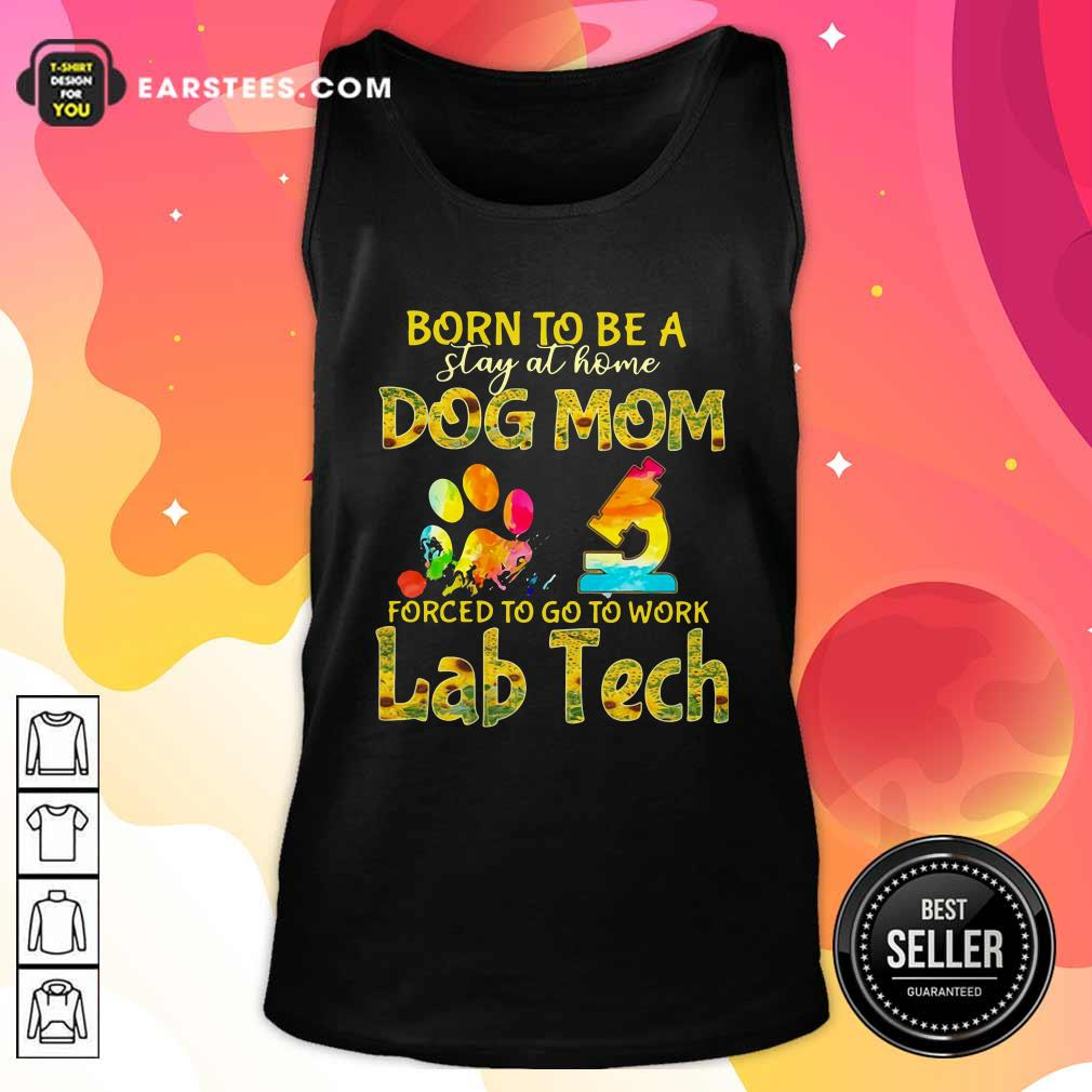 Born To Be A Stay At Home Dog Mom Forced To Go To Work Lab Tech Tank Top - Design By Earstees.com