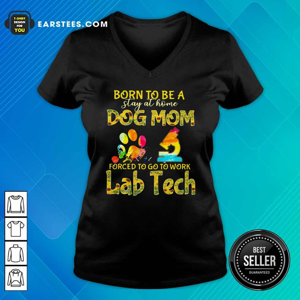 Born To Be A Stay At Home Dog Mom Forced To Go To Work Lab Tech V-neck - Design By Earstees.com