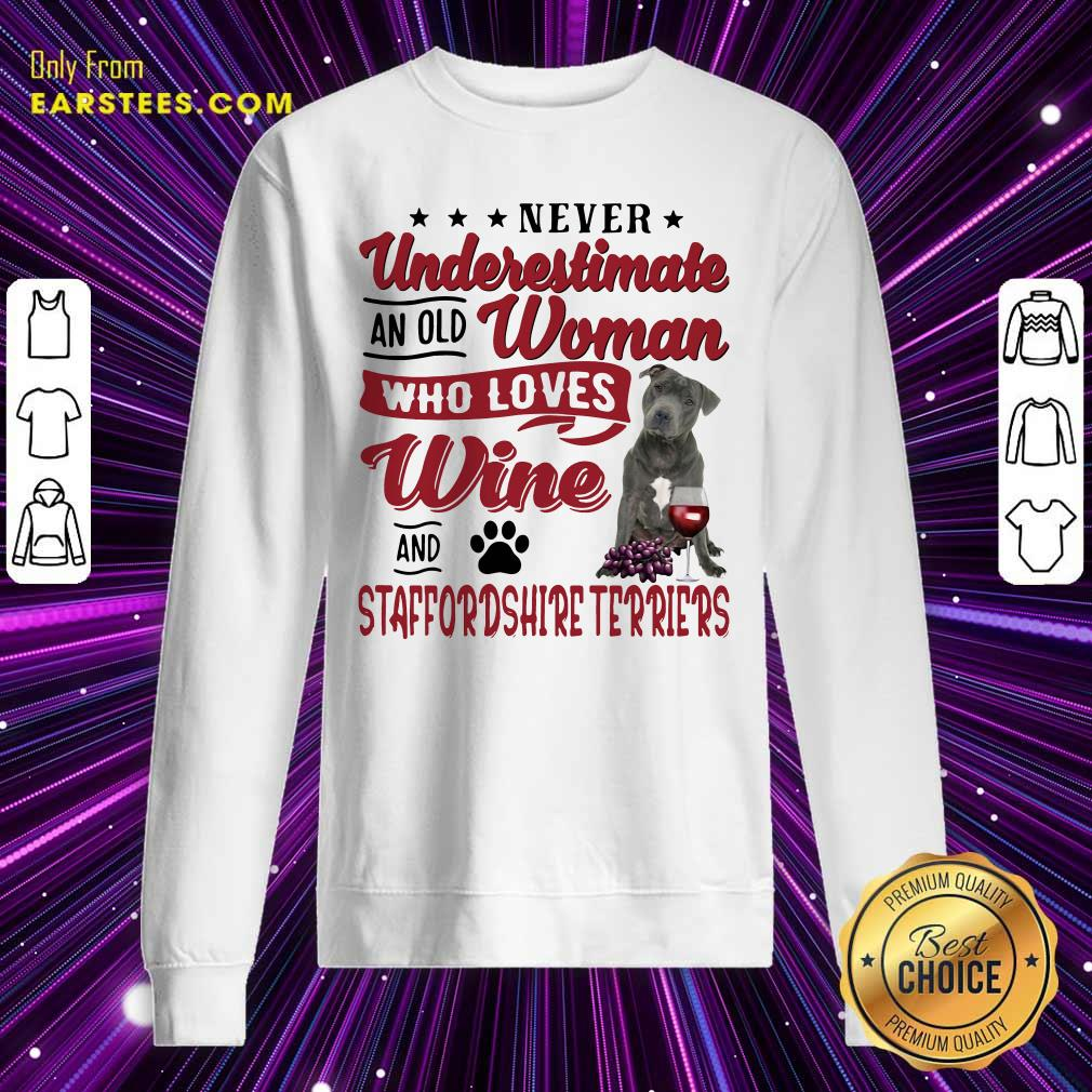 Never Underestimate An Old Woman Who Loves Wine And Staffordshire Terriers Sweatshirt - Design By Earstees.com