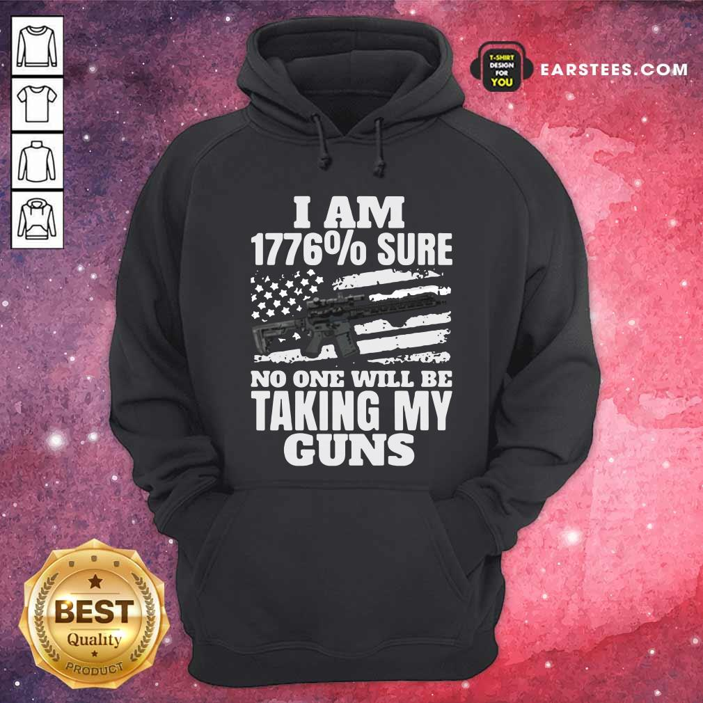 I Am 1776% Sure No One Will Be Taking My Guns Hoodie - Design By Earstees.com