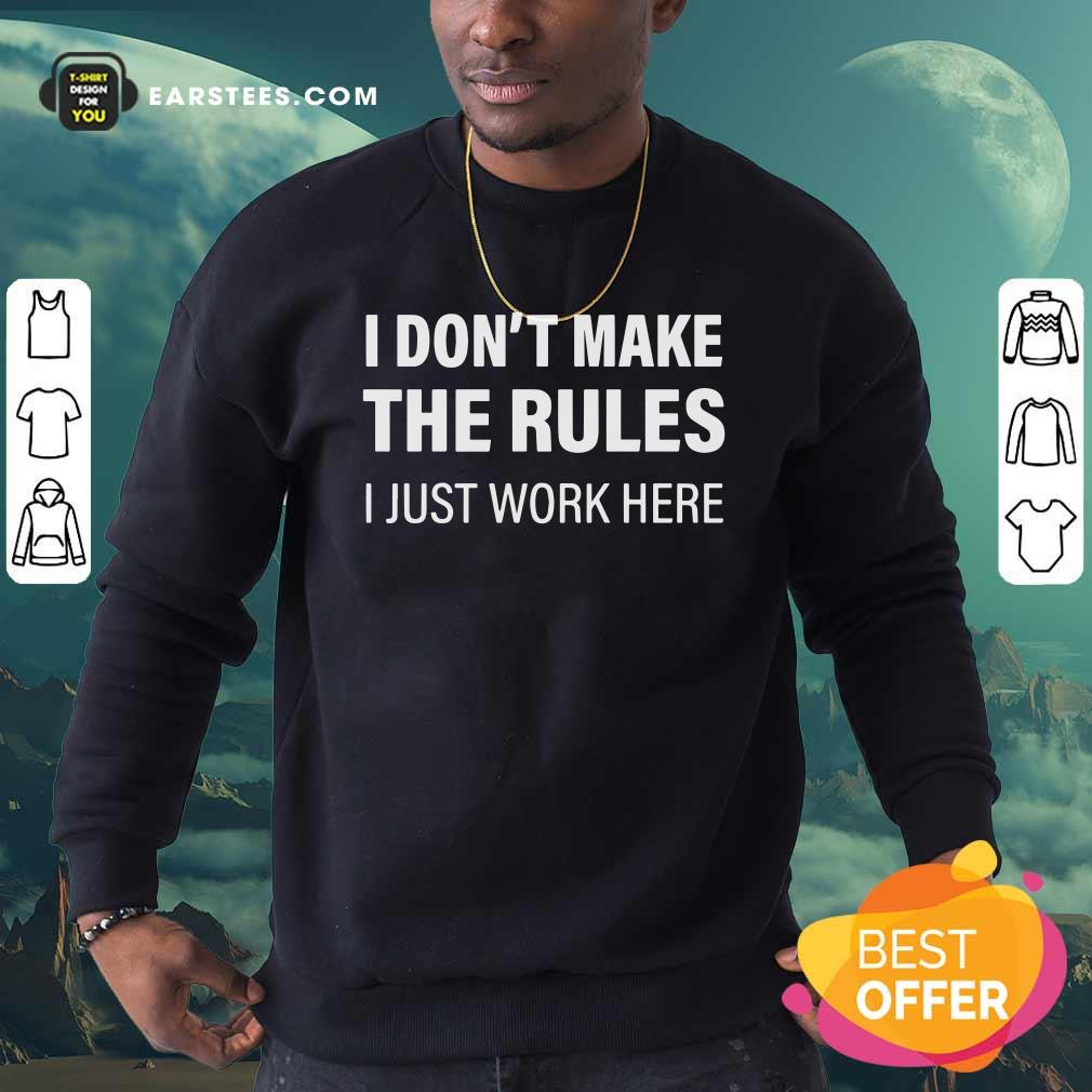 I Don't Make The Rules I Just Work Here Sweatshirt - Design By Earstees.com