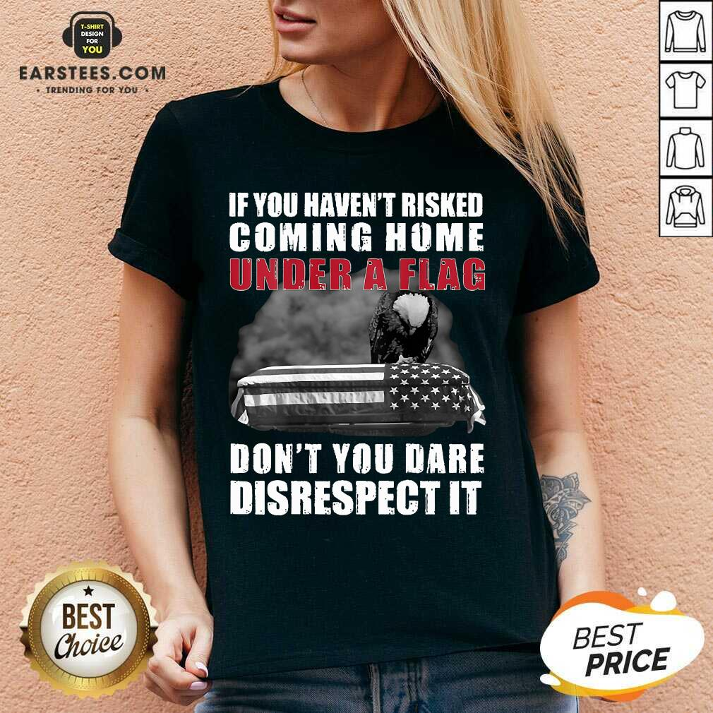 Nice If You Havent Risked Coming Home Under A Flag Dont You Dare Disrespect It Eagle V-neck - Design By Earstees.com