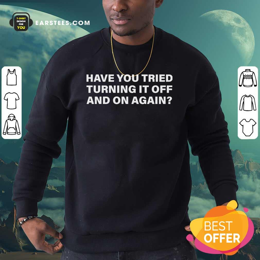 Have You Tried Turning It Off And On Again Sweatshirt - Design By Earstees.com