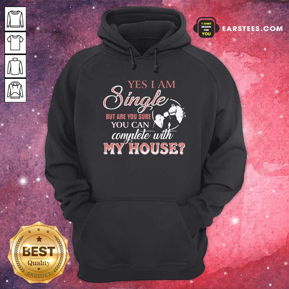 Yes I Am Single But Are You Sure You Can Complete With My House Hoodie - Design By Earstees.com