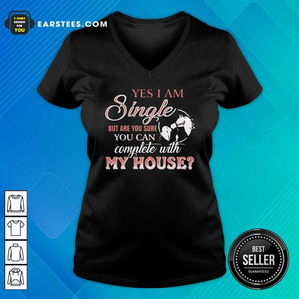 Yes I Am Single But Are You Sure You Can Complete With My House V-neck - Design By Earstees.com