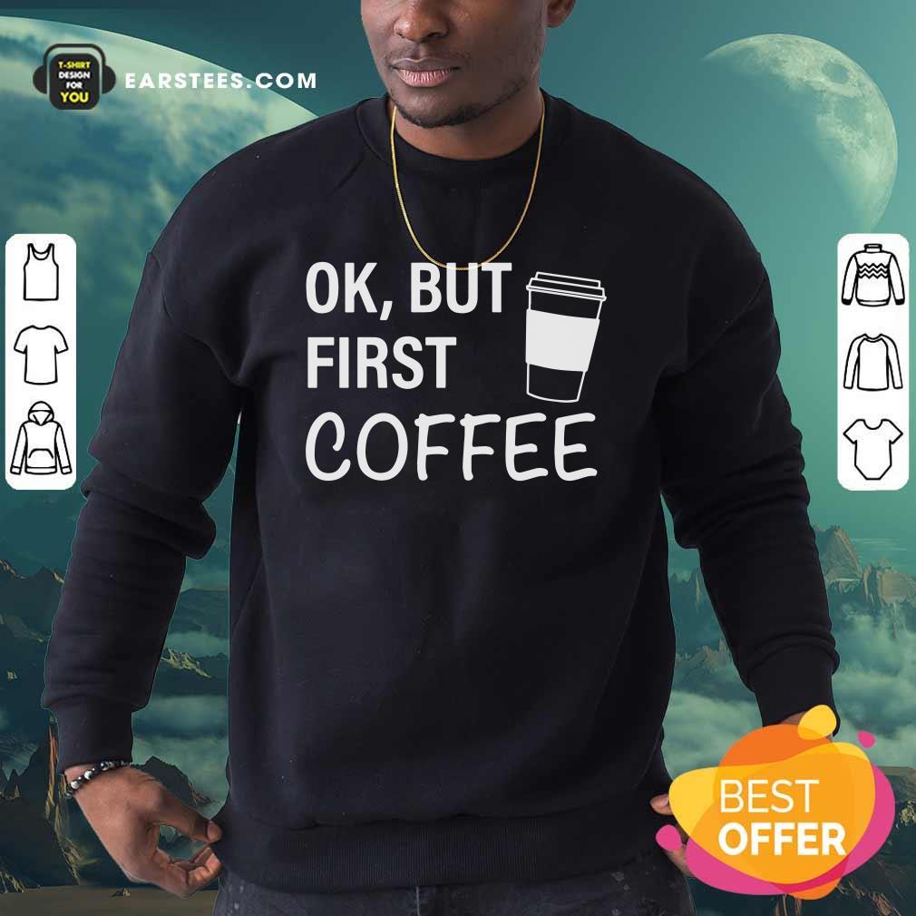 OK But First Coffee Sweatshirt - Design By Earstees.com