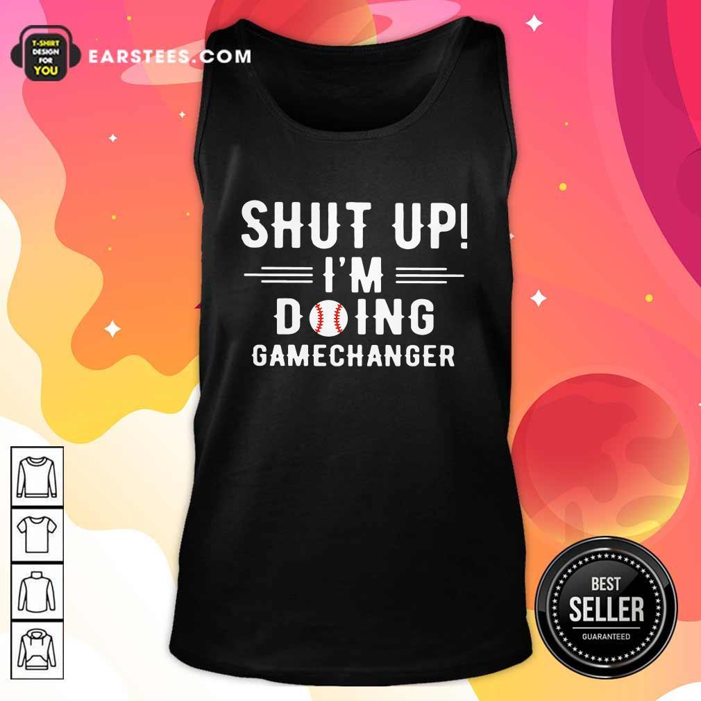 Shut Up Im Doing Gamechanger Tank Top - Design By Earstees.com