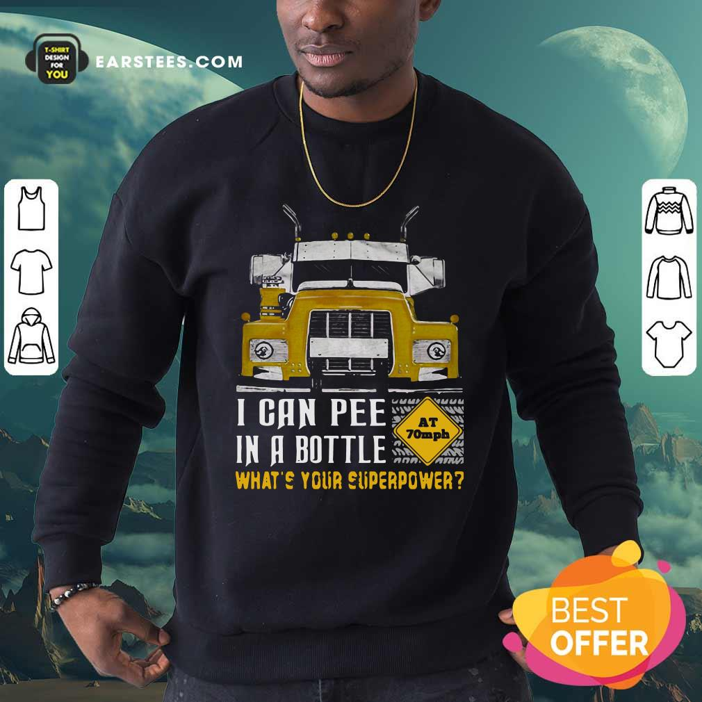 Trucker I Can Pee In A Bottle Whats Your Superpower Sweatshirt - Design By Earstees.com