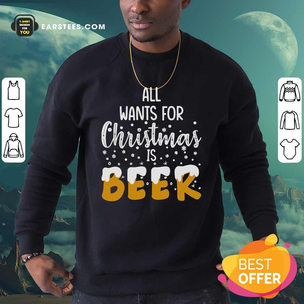 All Wants For Christmas Is Beer Sweatshirt - Design By Earstees.com
