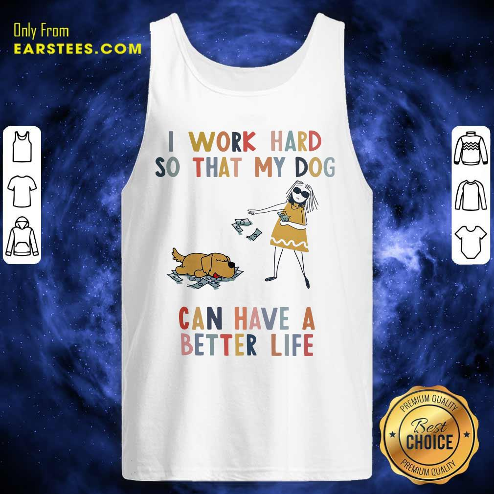 I Work Hard So That My Dog Can Have A Better Life Tank Top - Design By Earstees.com