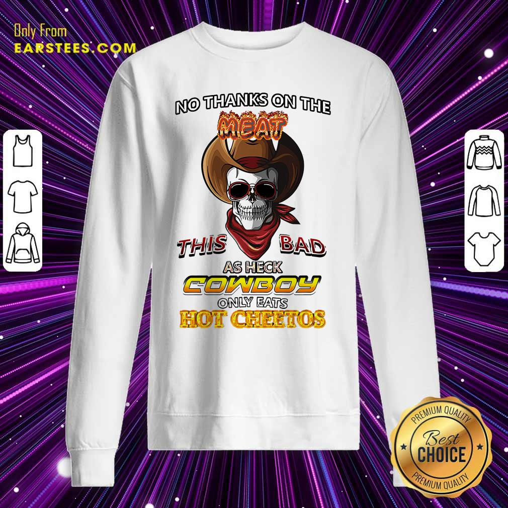 Skull No Thanks On The This Bad As Heck Cowboy Only Eats Hot Cheetos Sweatshirt - Design By Earstees.com