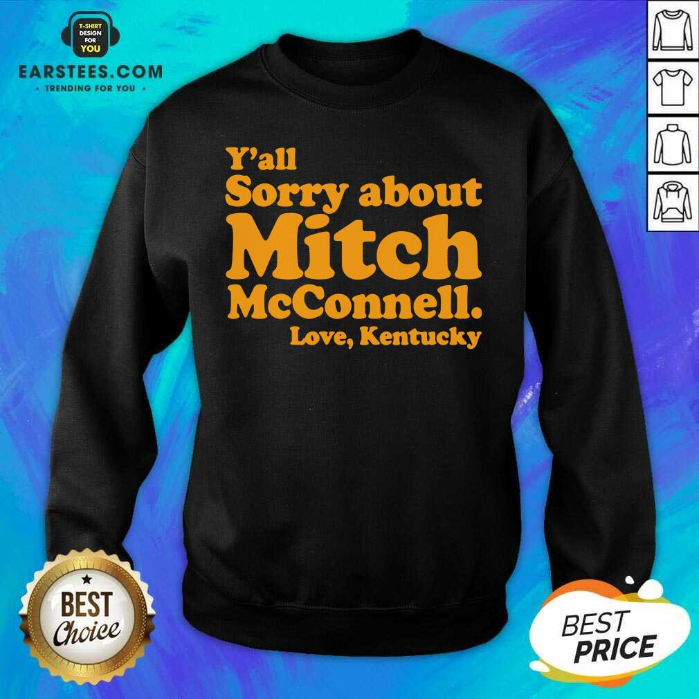 Pretty Y'all Sorry About Mitch Mcconnell Love Kentucky Sweatshirt - Design By Earstees.com