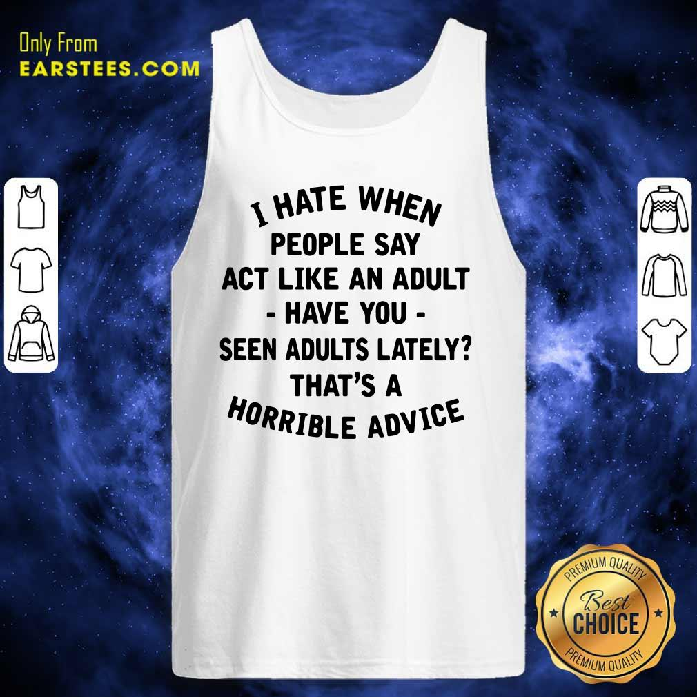 I Hate When People Say Act Like An Adult Have You Seen Adults Lately Thats A Horrible Advice Tank Top- Design By Earstees.com