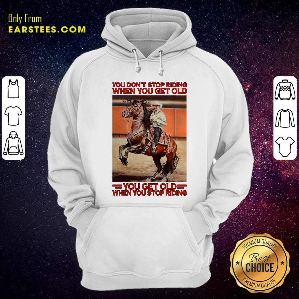 Horse You Dont Stop Riding When You Get Old You Get Old When You Stop Riding Hoodie- Design By Earstees.com