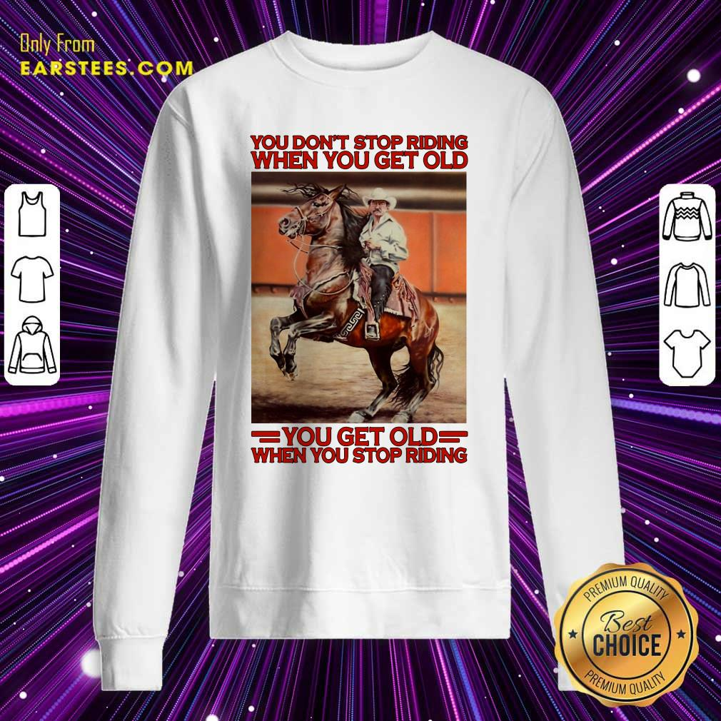 Horse You Dont Stop Riding When You Get Old You Get Old When You Stop Riding Sweatshirt- Design By Earstees.com