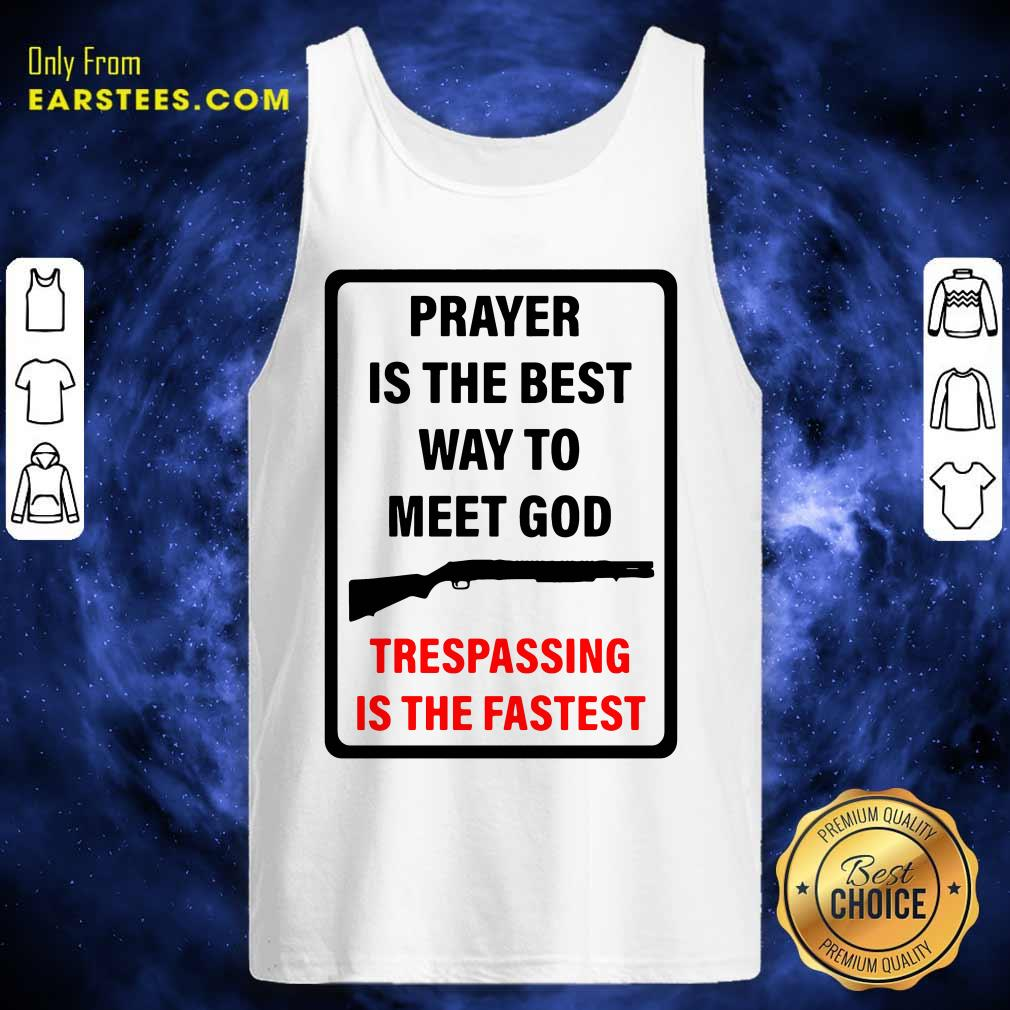 Prayer Is The Best Way To Meet God Trespassing Is The Fastest Tank Top- Design By Earstees.com