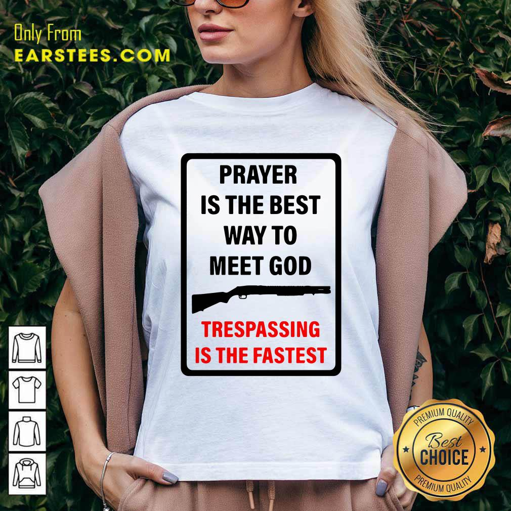 Prayer Is The Best Way To Meet God Trespassing Is The Fastest V-neck- Design By Earstees.com
