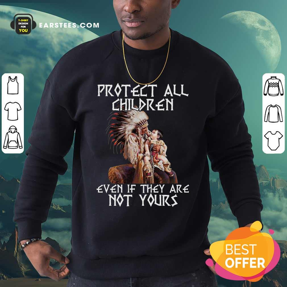 Native American Protect All Children Even If They Are Not Yours Sweatshirt- Design By Earstees.com